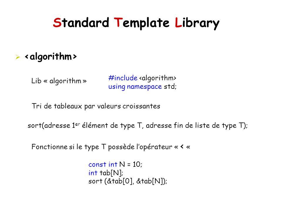 Standard Template Library Lib « algorithm » Tri de tableaux par valeurs croissantes Fonctionne si le type T possède lopérateur « < « #include using namespace std; sort(adresse 1 er élément de type T, adresse fin de liste de type T); const int N = 10; int tab[N]; sort (&tab[0], &tab[N]);