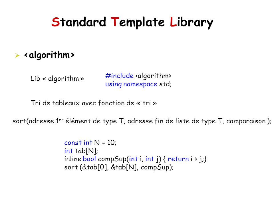 Standard Template Library Lib « algorithm » Tri de tableaux avec fonction de « tri » #include using namespace std; sort(adresse 1 er élément de type T