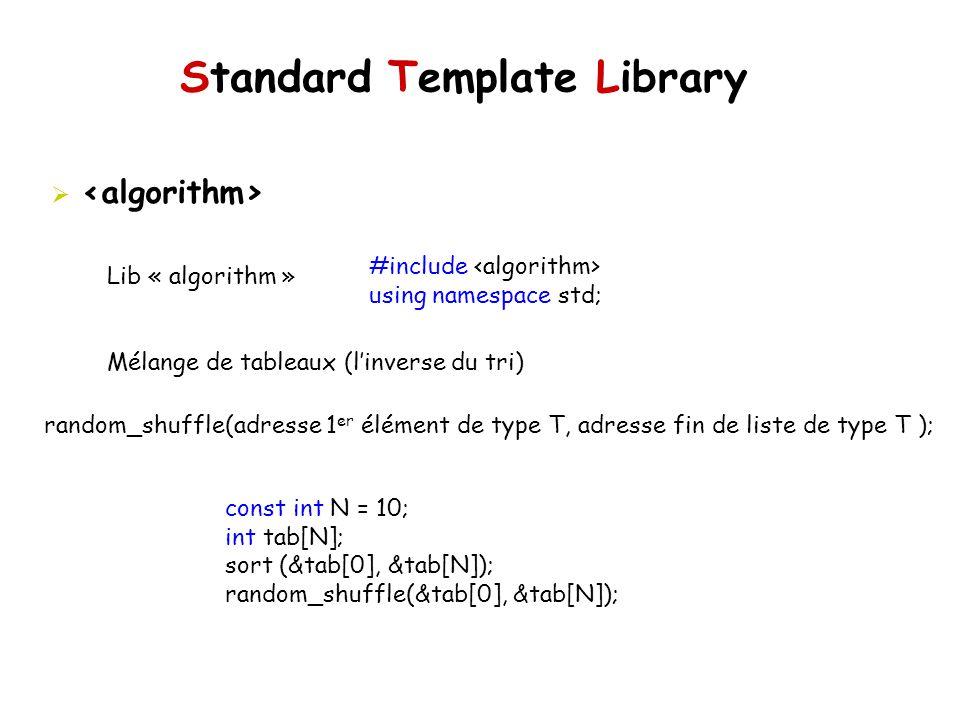 Standard Template Library Lib « algorithm » Mélange de tableaux (linverse du tri) #include using namespace std; random_shuffle(adresse 1 er élément de type T, adresse fin de liste de type T ); const int N = 10; int tab[N]; sort (&tab[0], &tab[N]); random_shuffle(&tab[0], &tab[N]);