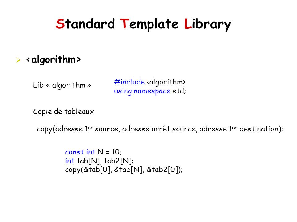 Standard Template Library Lib « algorithm » Copie de tableaux #include using namespace std; copy(adresse 1 er source, adresse arrêt source, adresse 1 er destination); const int N = 10; int tab[N], tab2[N]; copy(&tab[0], &tab[N], &tab2[0]);