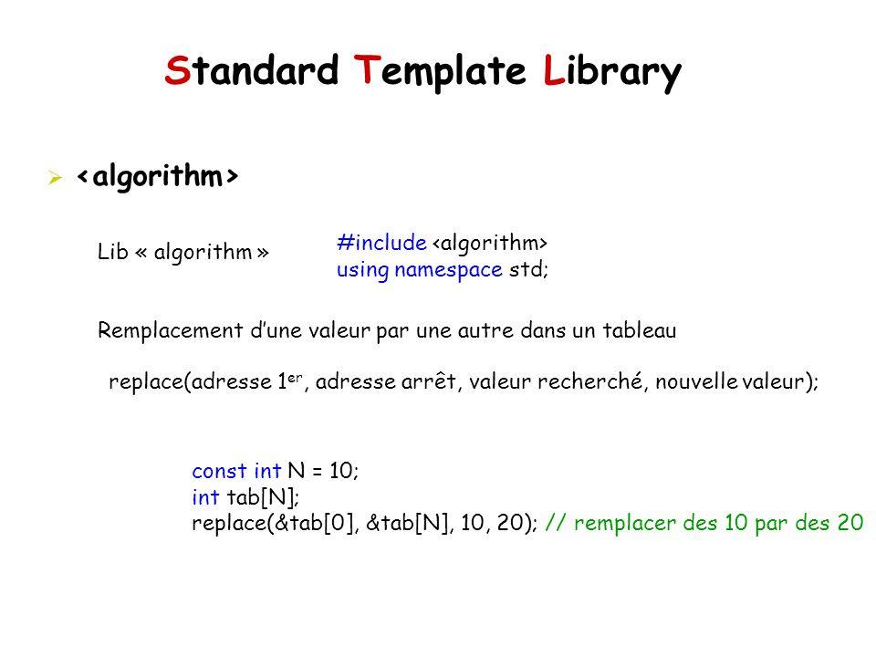 Standard Template Library Lib « algorithm » Remplacement dune valeur par une autre dans un tableau #include using namespace std; replace(adresse 1 er, adresse arrêt, valeur recherché, nouvelle valeur); const int N = 10; int tab[N]; replace(&tab[0], &tab[N], 10, 20); // remplacer des 10 par des 20