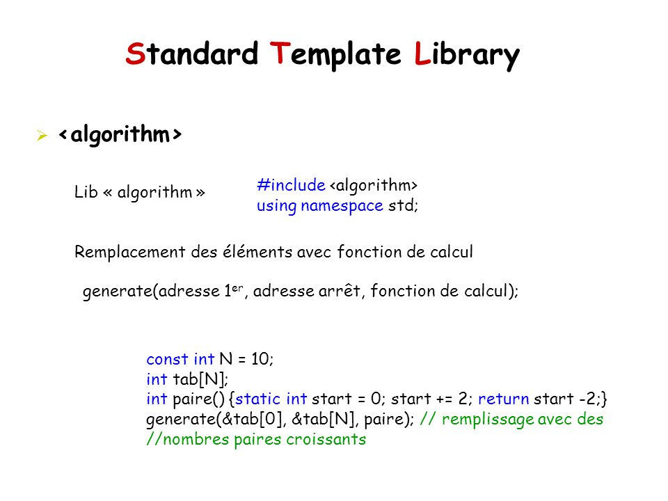 Standard Template Library Lib « algorithm » Remplacement des éléments avec fonction de calcul #include using namespace std; generate(adresse 1 er, adr