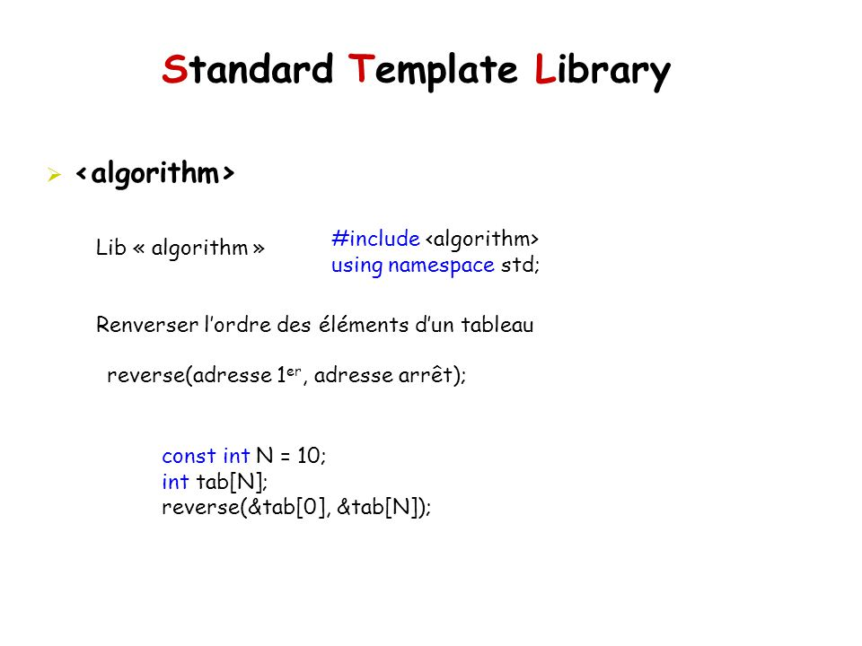Standard Template Library Lib « algorithm » Renverser lordre des éléments dun tableau #include using namespace std; reverse(adresse 1 er, adresse arrê