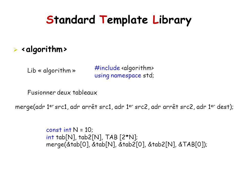 Standard Template Library Lib « algorithm » Fusionner deux tableaux #include using namespace std; merge(adr 1 er src1, adr arrêt src1, adr 1 er src2,