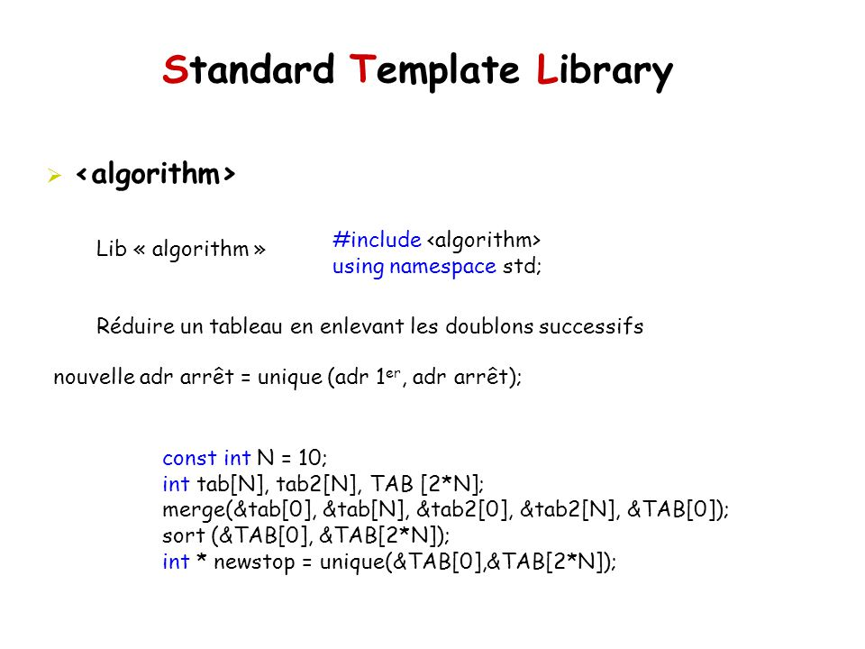 Standard Template Library Lib « algorithm » Réduire un tableau en enlevant les doublons successifs #include using namespace std; nouvelle adr arrêt = unique (adr 1 er, adr arrêt); const int N = 10; int tab[N], tab2[N], TAB [2*N]; merge(&tab[0], &tab[N], &tab2[0], &tab2[N], &TAB[0]); sort (&TAB[0], &TAB[2*N]); int * newstop = unique(&TAB[0],&TAB[2*N]);