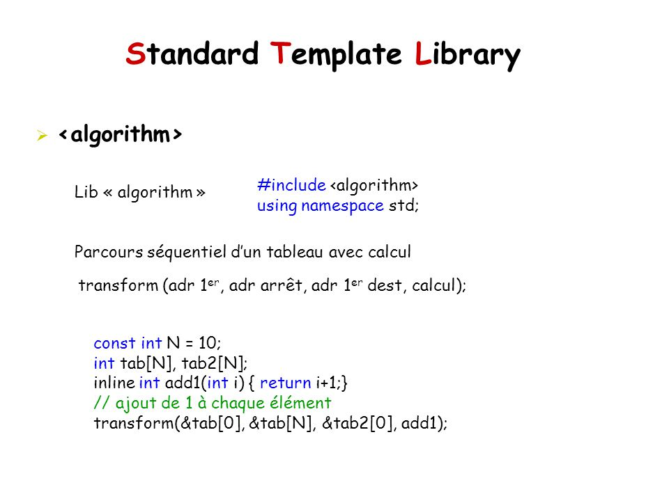 Standard Template Library Lib « algorithm » Parcours séquentiel dun tableau avec calcul #include using namespace std; transform (adr 1 er, adr arrêt,