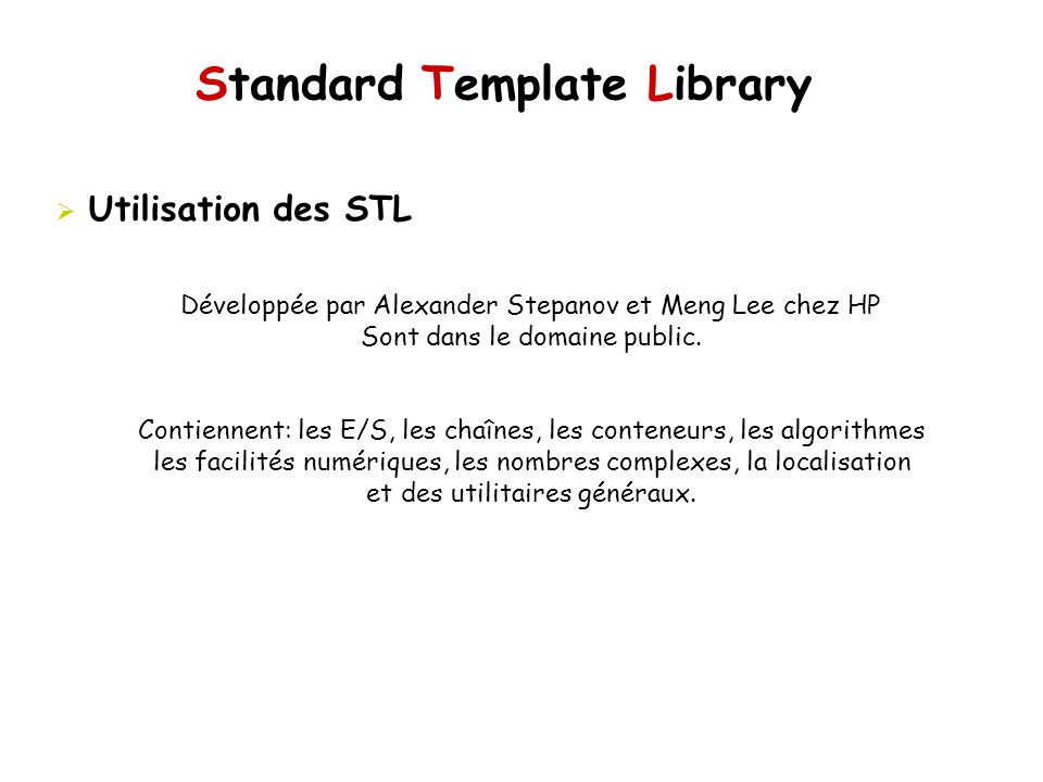 Standard Template Library Objets de type fonction Comparaisons equal_to, not_equal_to, greater, less, greater_equal, less_equal Opérations logiques logical_and, logical_or, logical_not Négateurs unary_negate, binary_negate, not1, not2 Lieurs binder1st, bind1st, binder2nd, bind2nd Adaptateurs pointer_to_unary_function, pointer_to_binary_function,...