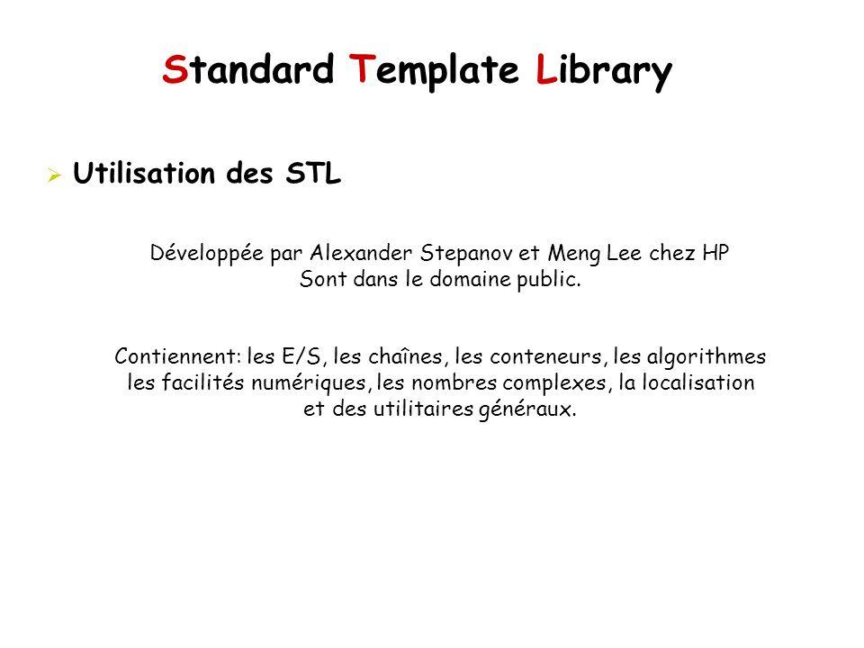 Standard Template Library Utilisation des STL Développée par Alexander Stepanov et Meng Lee chez HP Sont dans le domaine public.