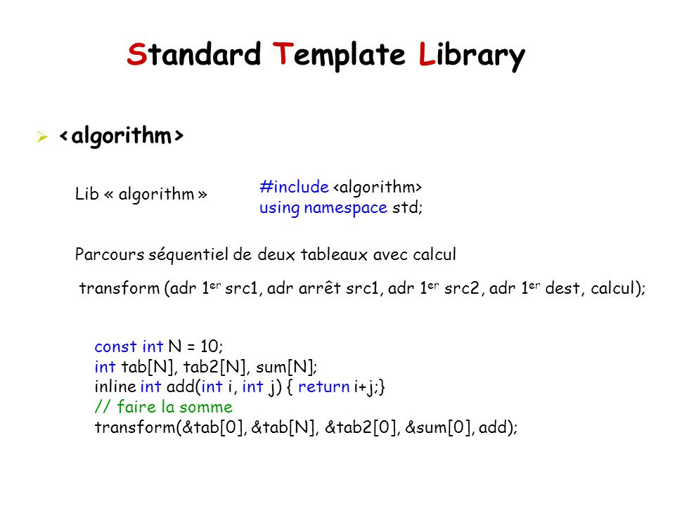 Standard Template Library Lib « algorithm » Parcours séquentiel de deux tableaux avec calcul #include using namespace std; transform (adr 1 er src1, adr arrêt src1, adr 1 er src2, adr 1 er dest, calcul); const int N = 10; int tab[N], tab2[N], sum[N]; inline int add(int i, int j) { return i+j;} // faire la somme transform(&tab[0], &tab[N], &tab2[0], &sum[0], add);