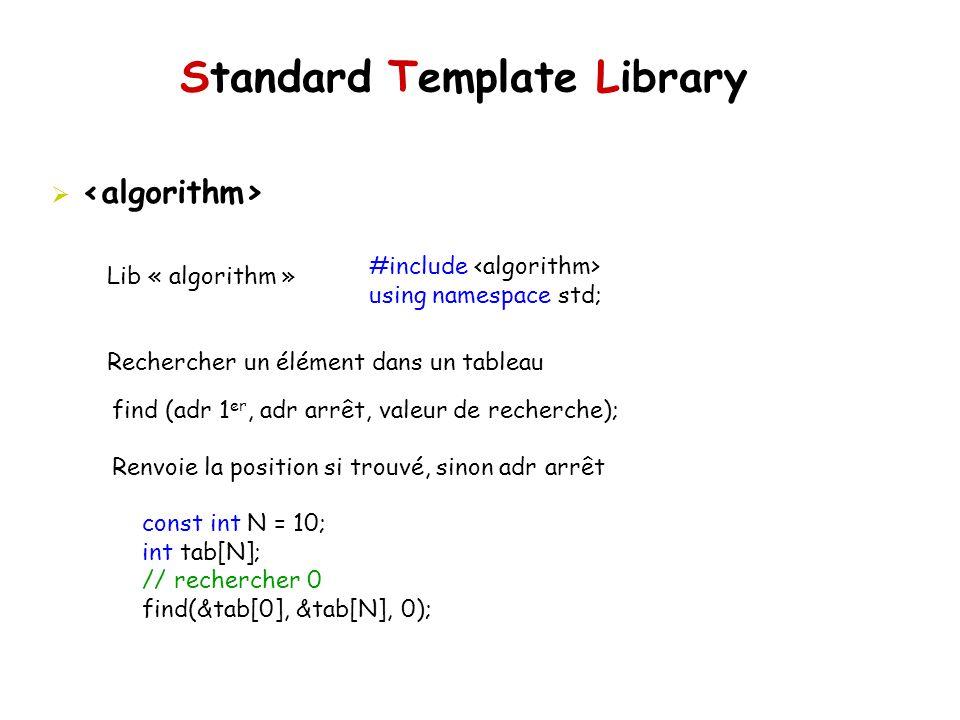 Standard Template Library Lib « algorithm » Rechercher un élément dans un tableau #include using namespace std; find (adr 1 er, adr arrêt, valeur de recherche); Renvoie la position si trouvé, sinon adr arrêt const int N = 10; int tab[N]; // rechercher 0 find(&tab[0], &tab[N], 0);