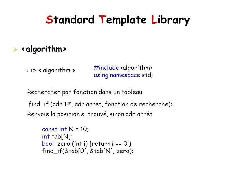 Standard Template Library Lib « algorithm » Rechercher par fonction dans un tableau Renvoie la position si trouvé, sinon adr arrêt #include using namespace std; find_if (adr 1 er, adr arrêt, fonction de recherche); const int N = 10; int tab[N]; bool zero (int i) {return i == 0;} find_if(&tab[0], &tab[N], zero);