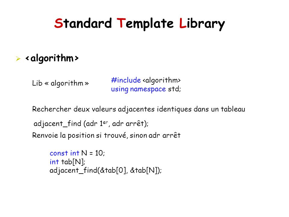 Standard Template Library Lib « algorithm » Rechercher deux valeurs adjacentes identiques dans un tableau Renvoie la position si trouvé, sinon adr arrêt #include using namespace std; adjacent_find (adr 1 er, adr arrêt); const int N = 10; int tab[N]; adjacent_find(&tab[0], &tab[N]);