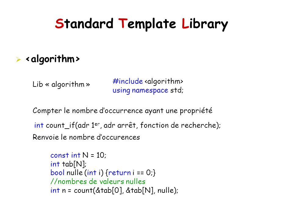 Standard Template Library Lib « algorithm » Compter le nombre doccurrence ayant une propriété Renvoie le nombre doccurences #include using namespace std; int count_if(adr 1 er, adr arrêt, fonction de recherche); const int N = 10; int tab[N]; bool nulle (int i) {return i == 0;} //nombres de valeurs nulles int n = count(&tab[0], &tab[N], nulle);
