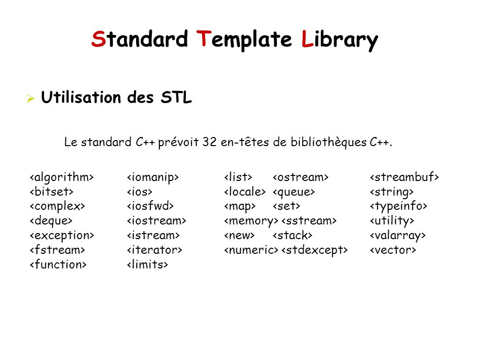 Standard Template Library Objets de type fonction #include multiplies my_mult; int i = 2; int j = 4; cout << my_mult(i,j) << endl; template class my_mult { public: T operator() (T a, T b){ return a*b; } }; float i = 2.0; float j = 4.0; cout (i,j) << endl;