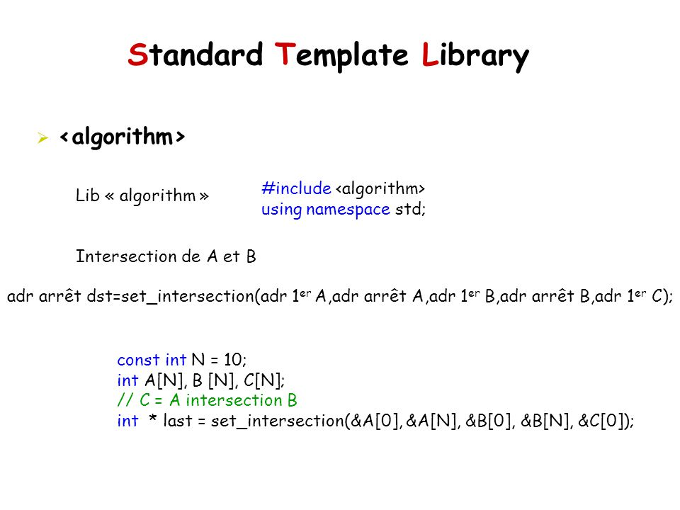 Standard Template Library Lib « algorithm » Intersection de A et B #include using namespace std; adr arrêt dst=set_intersection(adr 1 er A,adr arrêt A,adr 1 er B,adr arrêt B,adr 1 er C); const int N = 10; int A[N], B [N], C[N]; // C = A intersection B int * last = set_intersection(&A[0], &A[N], &B[0], &B[N], &C[0]);
