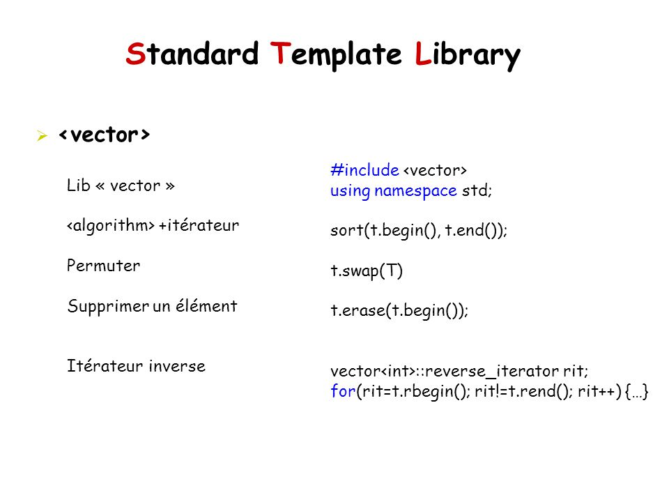 Standard Template Library #include using namespace std; sort(t.begin(), t.end()); t.swap(T) t.erase(t.begin()); vector ::reverse_iterator rit; for(rit=t.rbegin(); rit!=t.rend(); rit++) {…} Lib « vector » +itérateur Permuter Supprimer un élément Itérateur inverse