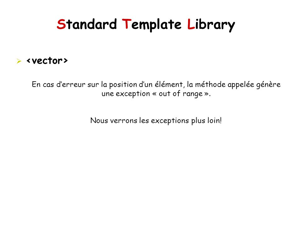 Standard Template Library En cas derreur sur la position dun élément, la méthode appelée génère une exception « out of range ».