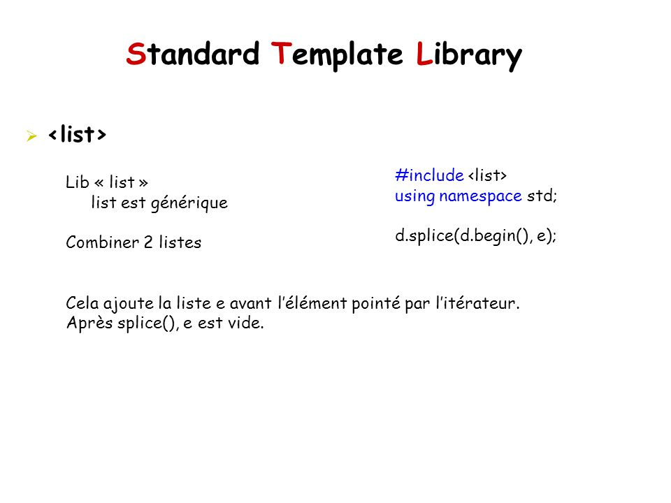 Standard Template Library #include using namespace std; d.splice(d.begin(), e); Lib « list » list est générique Combiner 2 listes Cela ajoute la liste
