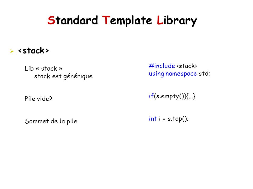 Standard Template Library #include using namespace std; if(s.empty()){…} int i = s.top(); Lib « stack » stack est générique Pile vide.