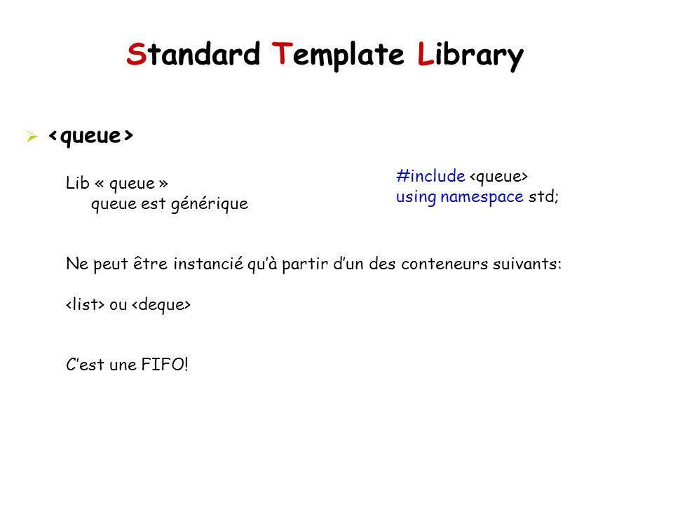 Standard Template Library #include using namespace std; Lib « queue » queue est générique Ne peut être instancié quà partir dun des conteneurs suivants: ou Cest une FIFO!