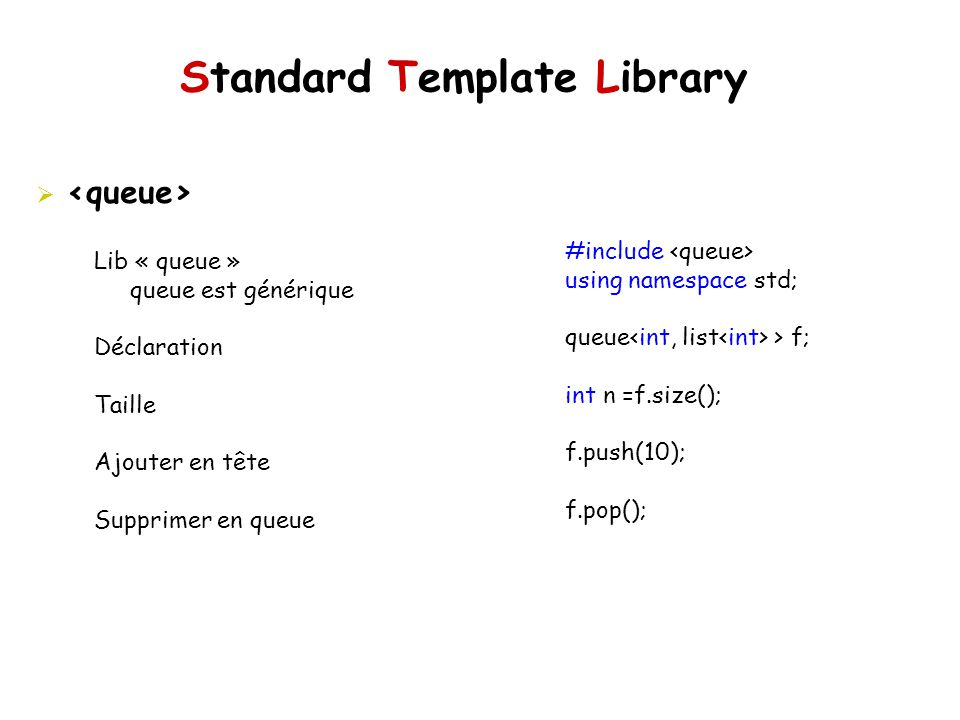 Standard Template Library #include using namespace std; queue > f; int n =f.size(); f.push(10); f.pop(); Lib « queue » queue est générique Déclaration Taille Ajouter en tête Supprimer en queue