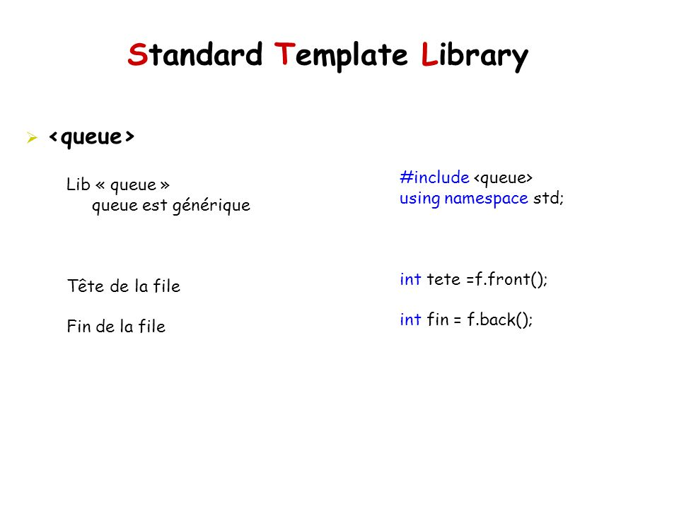Standard Template Library #include using namespace std; int tete =f.front(); int fin = f.back(); Lib « queue » queue est générique Tête de la file Fin de la file