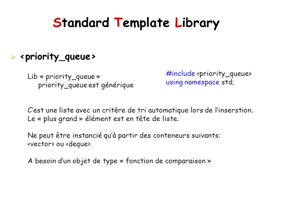 Standard Template Library #include using namespace std; Lib « priority_queue » priority_queue est générique Cest une liste avec un critère de tri automatique lors de linserstion.