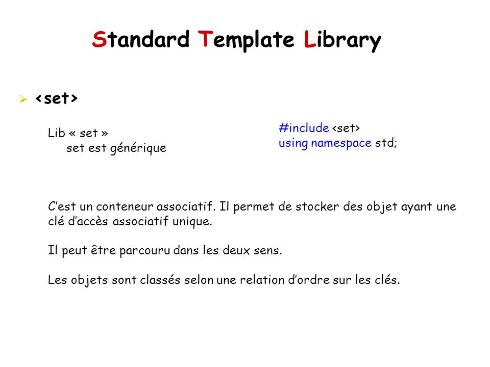 Standard Template Library #include using namespace std; Lib « set » set est générique Cest un conteneur associatif. Il permet de stocker des objet aya