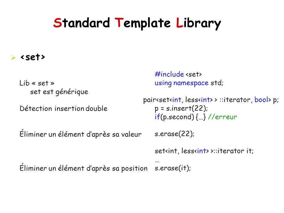 Standard Template Library #include using namespace std; pair > ::iterator, bool> p; p = s.insert(22); if(p.second) {…} //erreur s.erase(22); set >::it