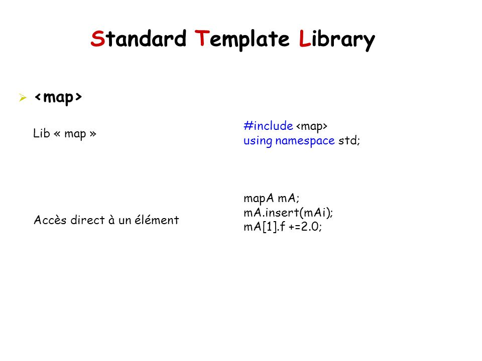 Standard Template Library #include using namespace std; mapA mA; mA.insert(mAi); mA[1].f +=2.0; Lib « map » Accès direct à un élément