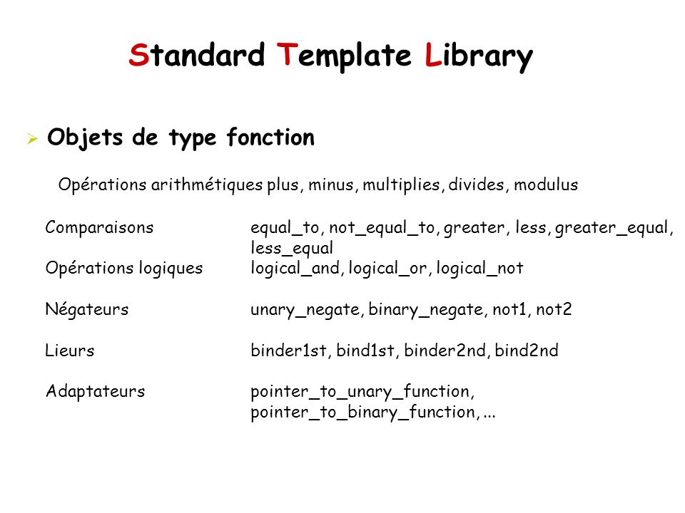 Standard Template Library Objets de type fonction Comparaisons equal_to, not_equal_to, greater, less, greater_equal, less_equal Opérations logiques lo