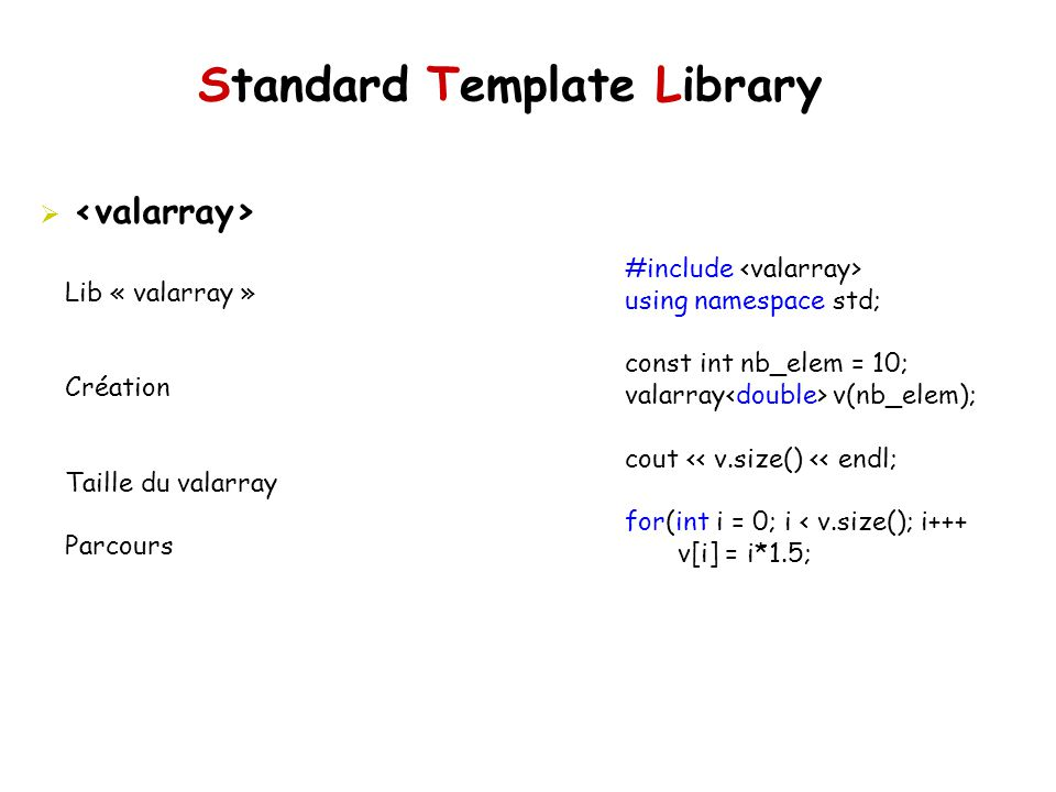 Standard Template Library Lib « valarray » Création Taille du valarray Parcours #include using namespace std; const int nb_elem = 10; valarray v(nb_el