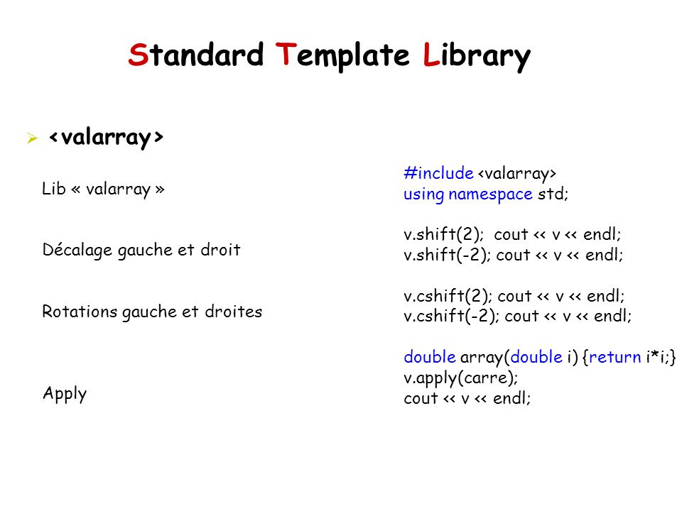 Standard Template Library Lib « valarray » Décalage gauche et droit Rotations gauche et droites Apply #include using namespace std; v.shift(2); cout << v << endl; v.shift(-2); cout << v << endl; v.cshift(2); cout << v << endl; v.cshift(-2); cout << v << endl; double array(double i) {return i*i;} v.apply(carre); cout << v << endl;
