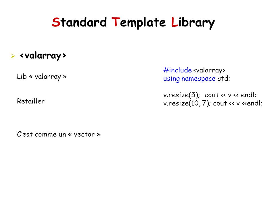 Standard Template Library Lib « valarray » Retailler Cest comme un « vector » #include using namespace std; v.resize(5); cout << v << endl; v.resize(1