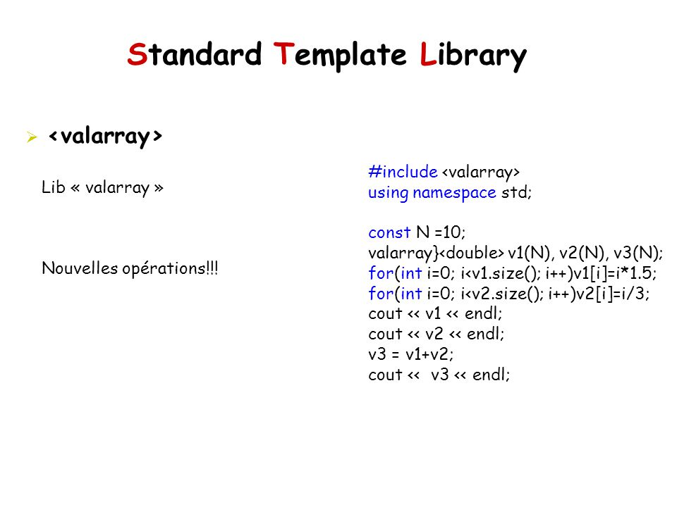 Standard Template Library Lib « valarray » Nouvelles opérations!!! #include using namespace std; const N =10; valarray} v1(N), v2(N), v3(N); for(int i