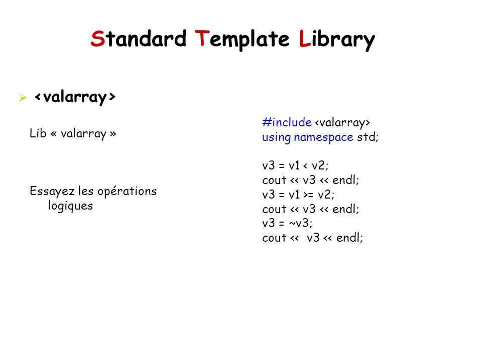 Standard Template Library Lib « valarray » Essayez les opérations logiques #include using namespace std; v3 = v1 < v2; cout << v3 << endl; v3 = v1 >=