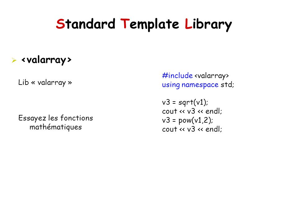 Standard Template Library Lib « valarray » Essayez les fonctions mathématiques #include using namespace std; v3 = sqrt(v1); cout << v3 << endl; v3 = p