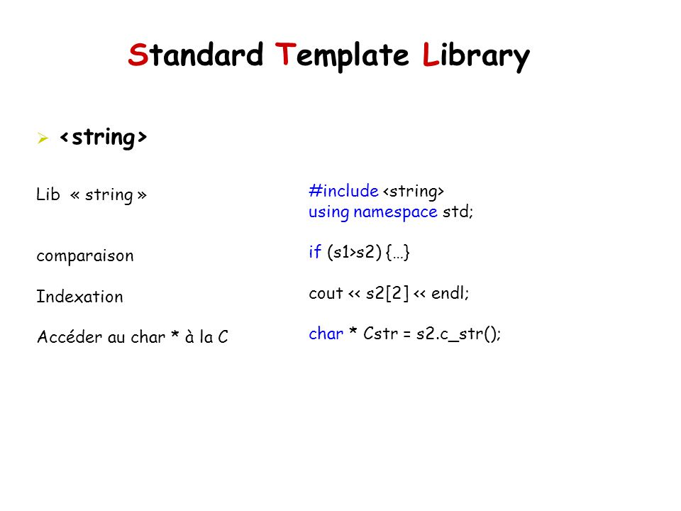 Standard Template Library #include using namespace std; if (s1>s2) {…} cout << s2[2] << endl; char * Cstr = s2.c_str(); Lib « string » comparaison Ind