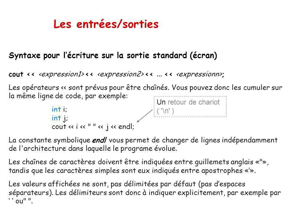 Les entrées/sorties Exemples int n=2; double f=1.5; char c='z'; cout<<n; // afficher un entier sur la sortie standard cout<<f<<endl; // afficher un do