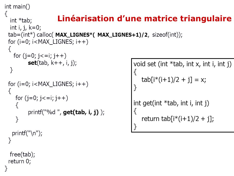 Linéarisation dune matrice triangulaire int main() { int *tab; int i, j, k=0; tab=(int*) calloc( MAX_LIGNES*( MAX_LIGNES+1)/2, sizeof(int)); for (i=0; i<MAX_LIGNES; i++) { for (j=0; j<=i; j++) set(tab, k++, i, j); } for (i=0; i<MAX_LIGNES; i++) { for (j=0; j<=i; j++) { printf( %d , get(tab, i, j) ); } printf( \n ); } free(tab); return 0; } void set (int *tab, int x, int i, int j) { tab[i*(i+1)/2 + j] = x; } int get(int *tab, int i, int j) { return tab[i*(i+1)/2 + j]; }