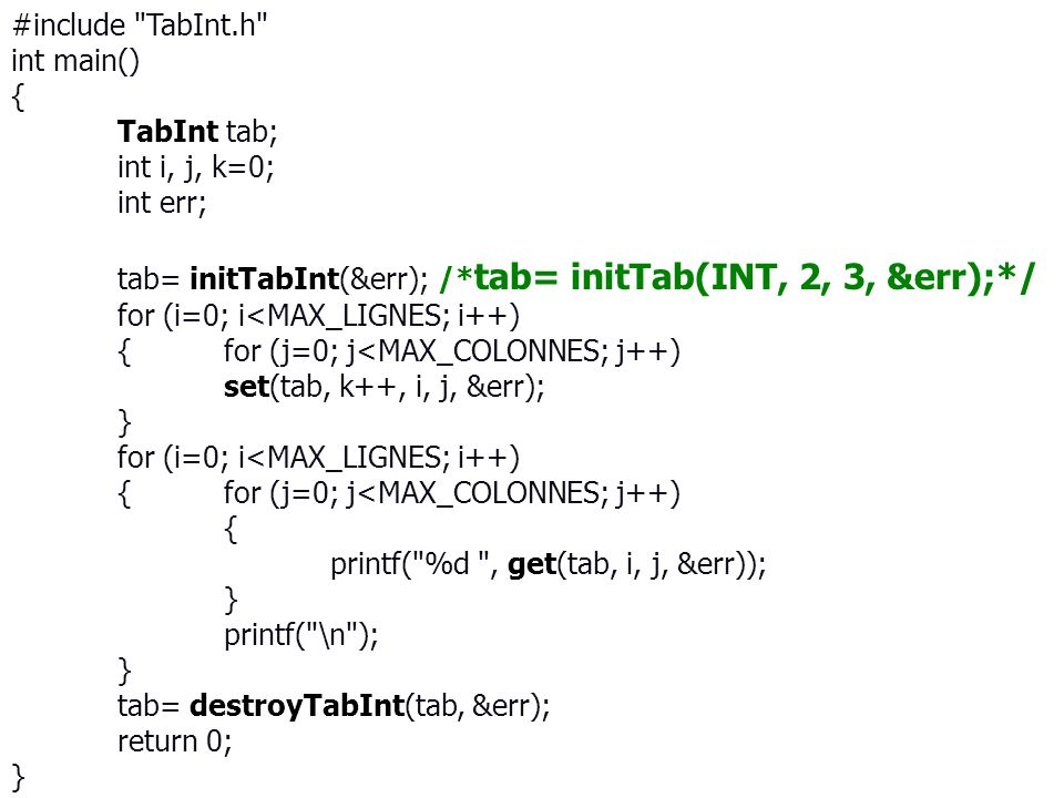 #include TabInt.h int main() { TabInt tab; int i, j, k=0; int err; tab= initTabInt(&err); /* tab= initTab(INT, 2, 3, &err);*/ for (i=0; i<MAX_LIGNES; i++) {for (j=0; j<MAX_COLONNES; j++) set(tab, k++, i, j, &err); } for (i=0; i<MAX_LIGNES; i++) {for (j=0; j<MAX_COLONNES; j++) { printf( %d , get(tab, i, j, &err)); } printf( \n ); } tab= destroyTabInt(tab, &err); return 0; }