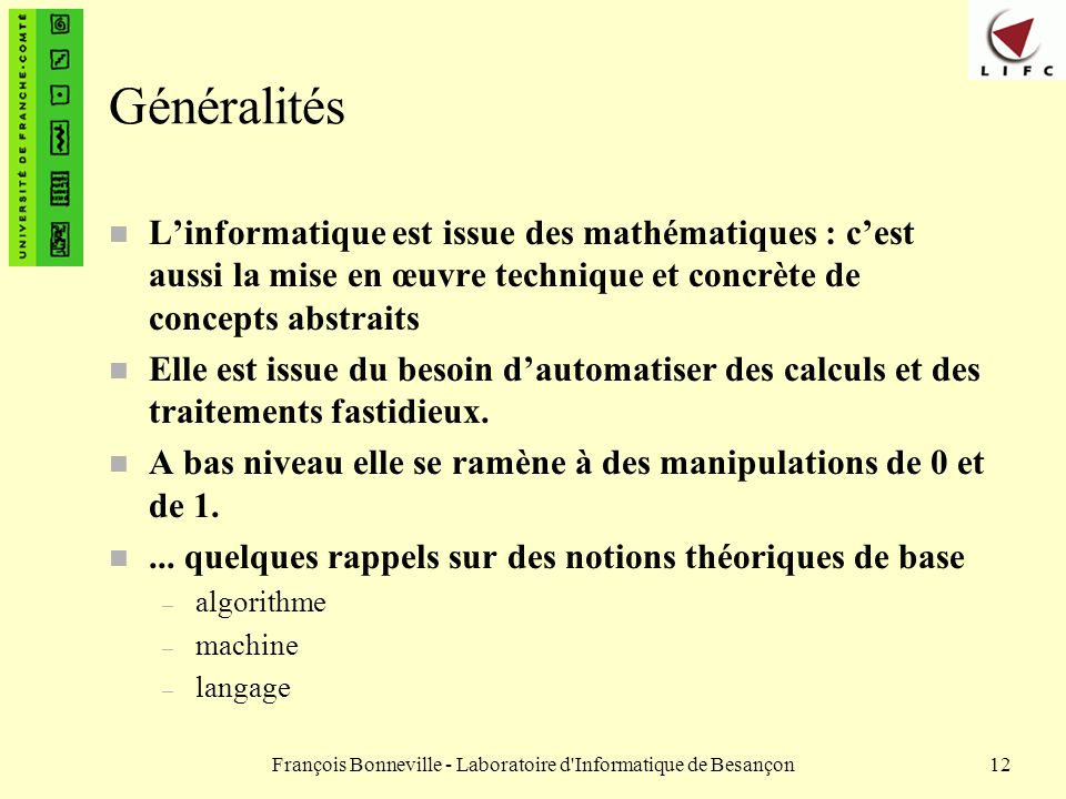 François Bonneville - Laboratoire d'Informatique de Besançon12 Généralités n Linformatique est issue des mathématiques : cest aussi la mise en œuvre t