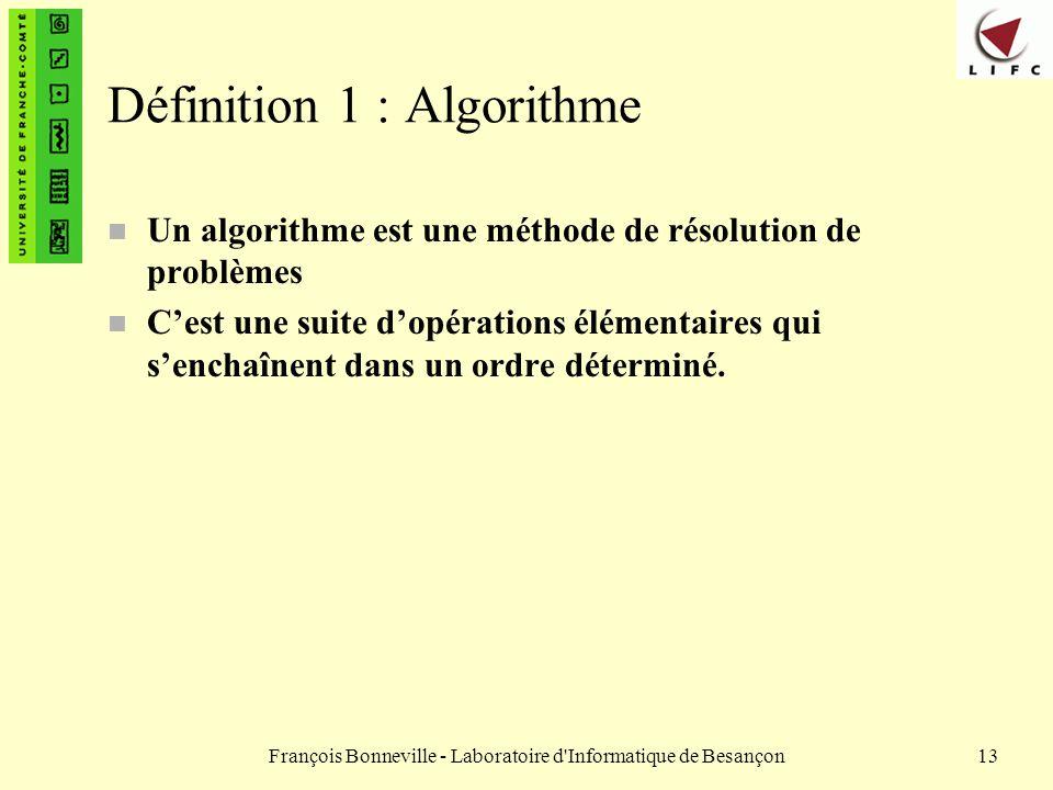 François Bonneville - Laboratoire d'Informatique de Besançon13 Définition 1 : Algorithme n Un algorithme est une méthode de résolution de problèmes n