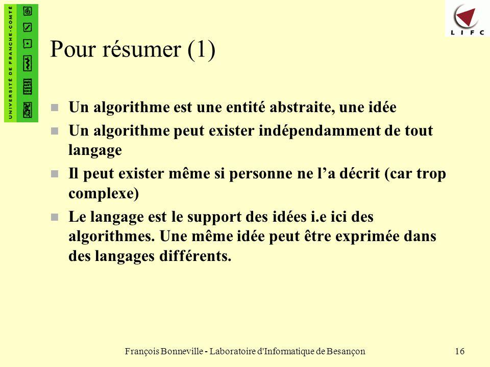 François Bonneville - Laboratoire d'Informatique de Besançon16 Pour résumer (1) n Un algorithme est une entité abstraite, une idée n Un algorithme peu