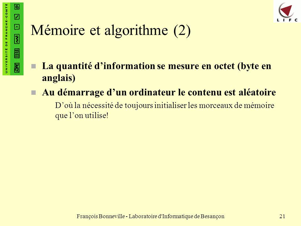François Bonneville - Laboratoire d'Informatique de Besançon21 Mémoire et algorithme (2) n La quantité dinformation se mesure en octet (byte en anglai