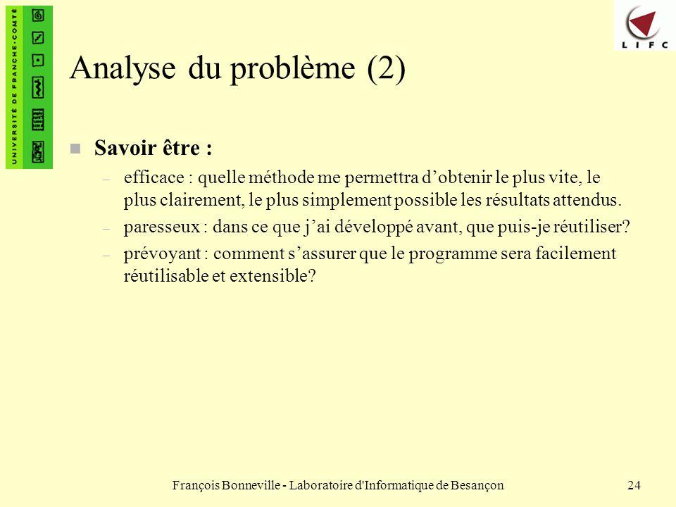 François Bonneville - Laboratoire d'Informatique de Besançon24 Analyse du problème (2) n Savoir être : – efficace : quelle méthode me permettra dobten