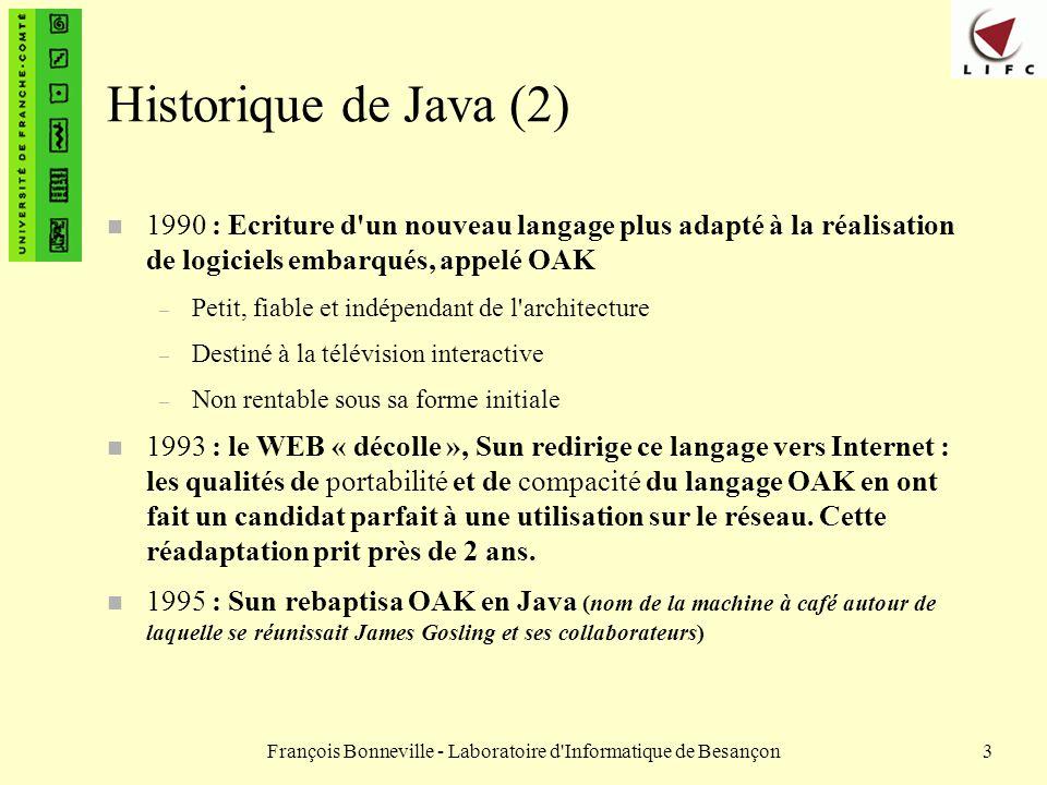 François Bonneville - Laboratoire d Informatique de Besançon4 Historique de Java (3) n Les développeurs Java ont réalisé un langage indépendant de toute architecture de telle sorte que Java devienne idéal pour programmer pour des réseaux hétérogènes, notamment Internet.