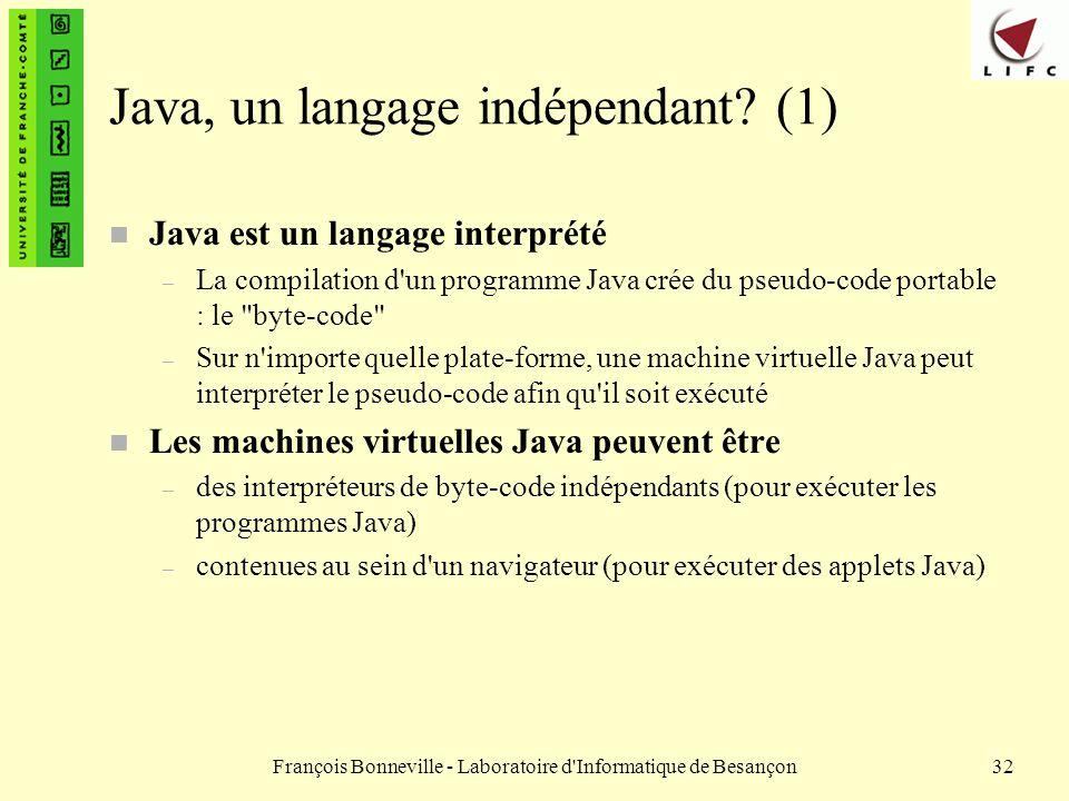 François Bonneville - Laboratoire d'Informatique de Besançon32 Java, un langage indépendant? (1) n Java est un langage interprété – La compilation d'u
