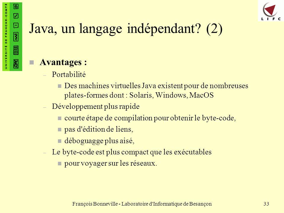 François Bonneville - Laboratoire d'Informatique de Besançon33 Java, un langage indépendant? (2) n Avantages : – Portabilité n Des machines virtuelles