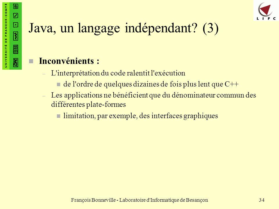 François Bonneville - Laboratoire d'Informatique de Besançon34 Java, un langage indépendant? (3) n Inconvénients : – L'interprétation du code ralentit